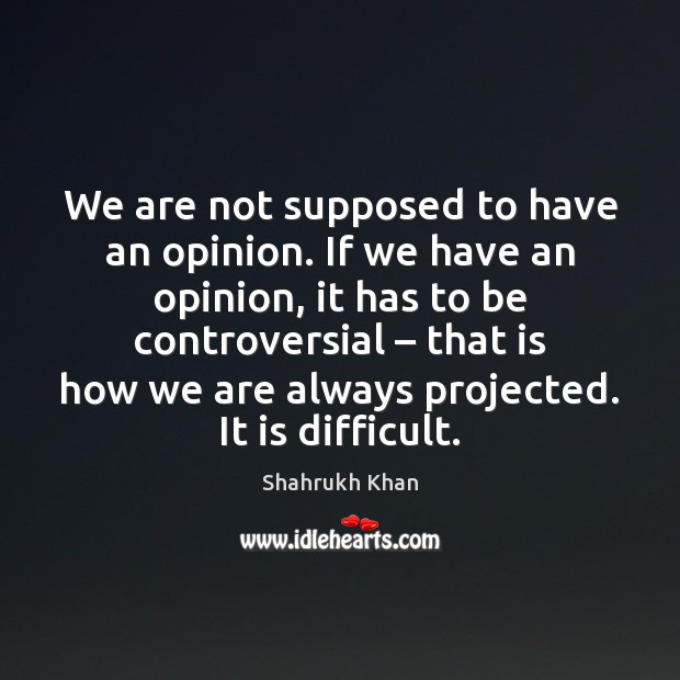 We are not supposed to have an opinion. If we have an Shahrukh Khan Picture Quote