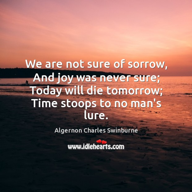 We are not sure of sorrow, And joy was never sure; Today Algernon Charles Swinburne Picture Quote