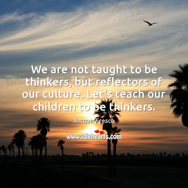 We are not taught to be thinkers, but reflectors of our culture. Jacque Fresco Picture Quote