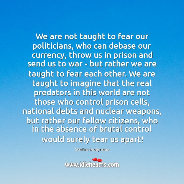 We are not taught to fear our politicians, who can debase our Stefan Molyneux Picture Quote