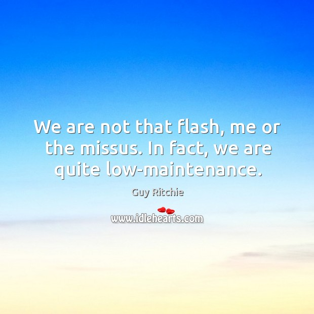 We are not that flash, me or the missus. In fact, we are quite low-maintenance. Image