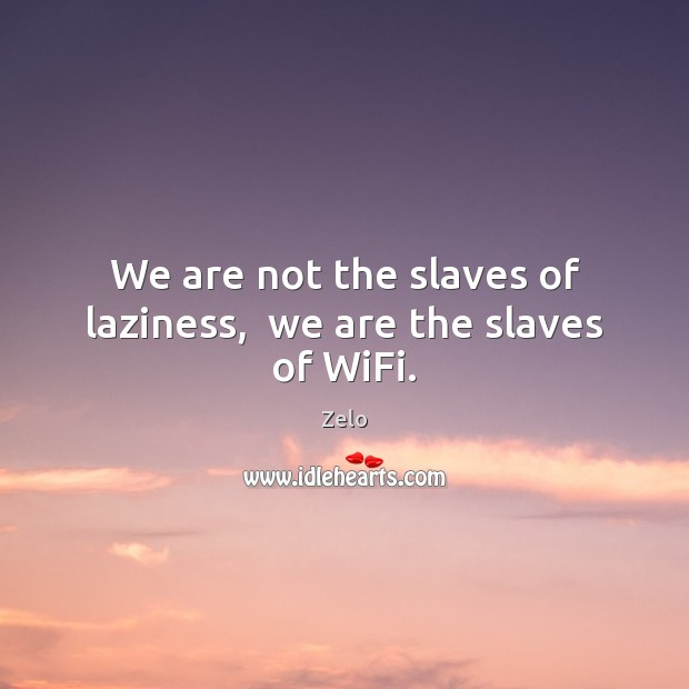 Image, We are not the slaves of laziness,  we are the slaves of WiFi.