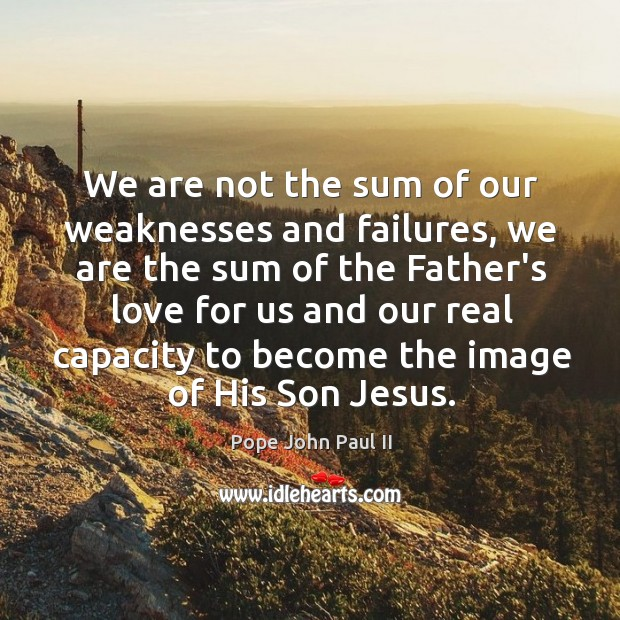 Image, We are not the sum of our weaknesses and failures, we are