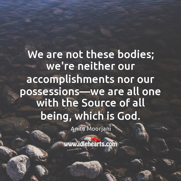 We are not these bodies; we're neither our accomplishments nor our possessions— Image