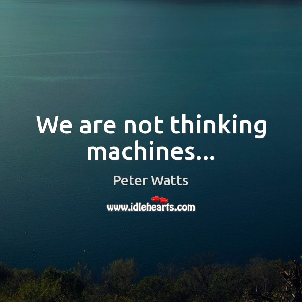 We are not thinking machines… Peter Watts Picture Quote