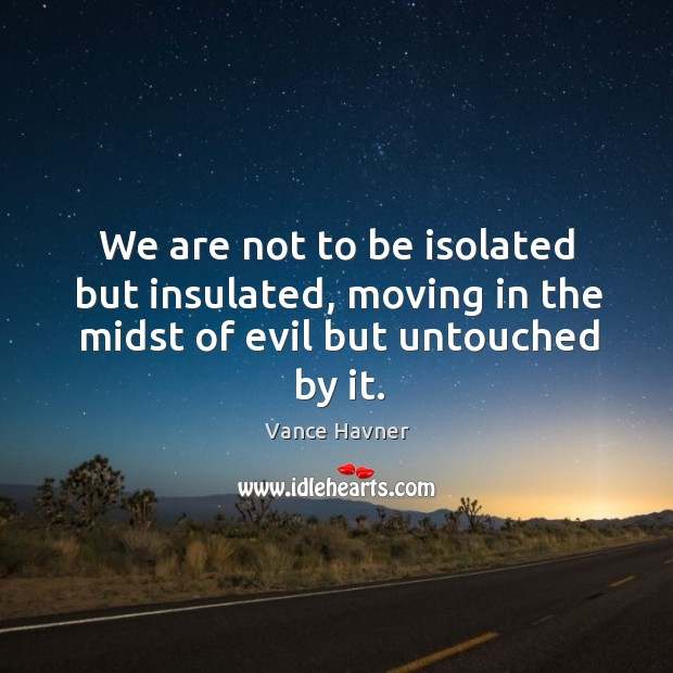 We are not to be isolated but insulated, moving in the midst of evil but untouched by it. Image