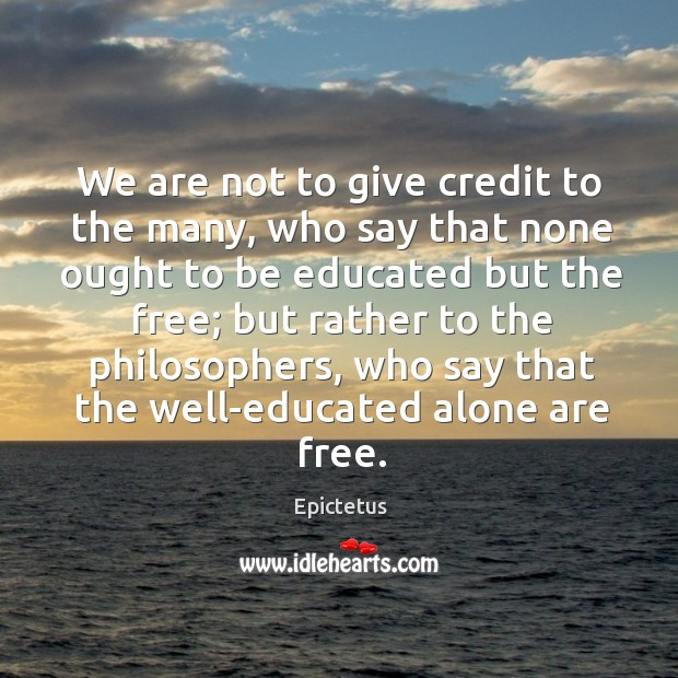 We are not to give credit to the many, who say that none ought to be educated but the free; Image