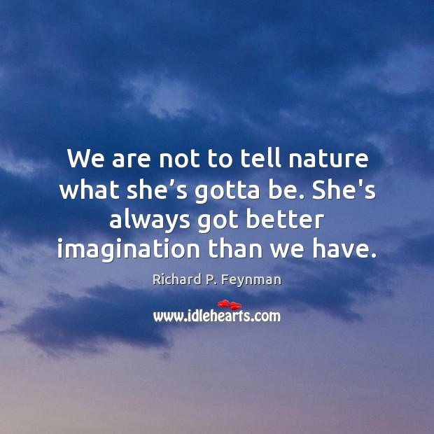 We are not to tell nature what she's gotta be. She's Image