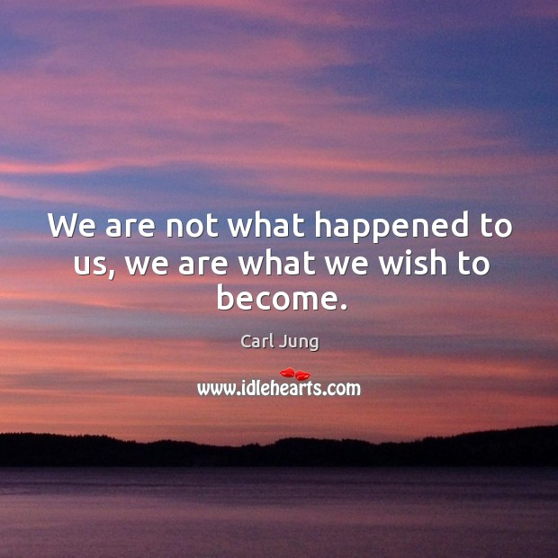 We are not what happened to us, we are what we wish to become. Image