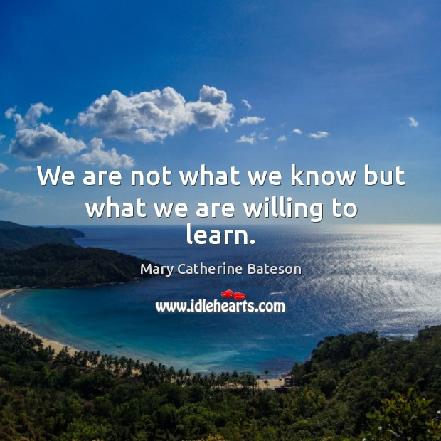 We are not what we know but what we are willing to learn. Image