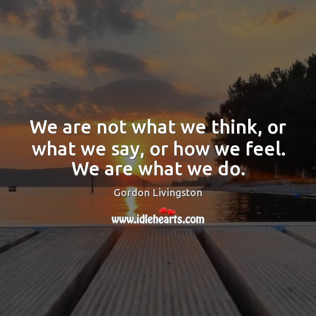 We are not what we think, or what we say, or how we feel. We are what we do. Image
