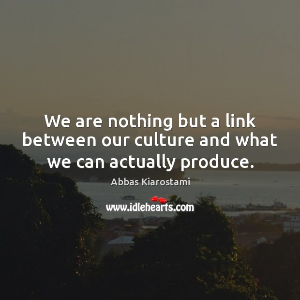 Image, We are nothing but a link between our culture and what we can actually produce.