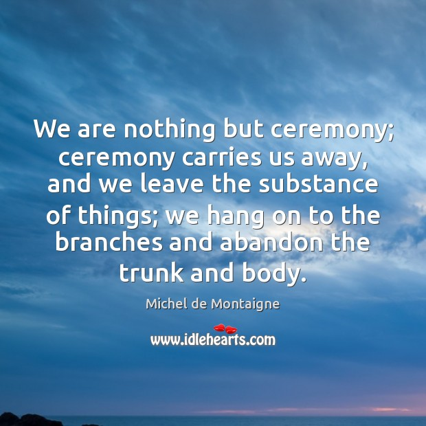 Image, We are nothing but ceremony; ceremony carries us away, and we leave
