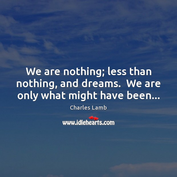We are nothing; less than nothing, and dreams.  We are only what might have been… Image