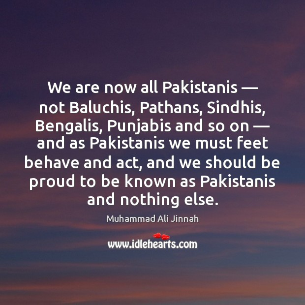 We are now all Pakistanis — not Baluchis, Pathans, Sindhis, Bengalis, Punjabis and Proud Quotes Image