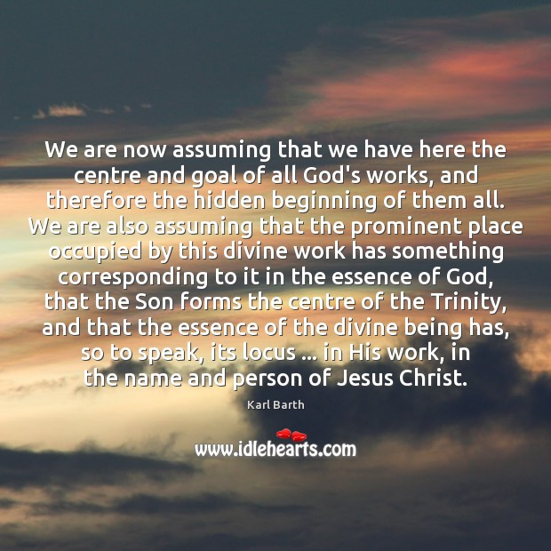 We are now assuming that we have here the centre and goal Karl Barth Picture Quote