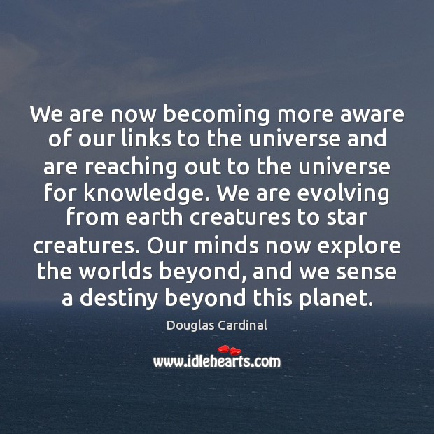 Image, We are now becoming more aware of our links to the universe