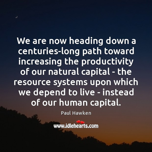 We are now heading down a centuries-long path toward increasing the productivity Paul Hawken Picture Quote