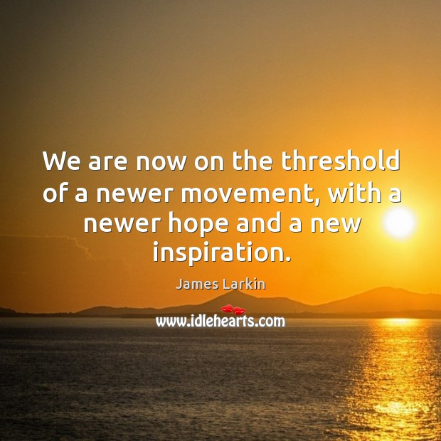 We are now on the threshold of a newer movement, with a newer hope and a new inspiration. James Larkin Picture Quote