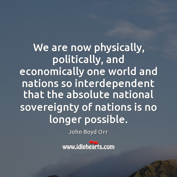 We are now physically, politically, and economically one world and nations so John Boyd Orr Picture Quote