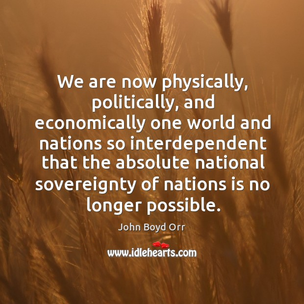 We are now physically, politically, and economically one world and nations so interdependent John Boyd Orr Picture Quote