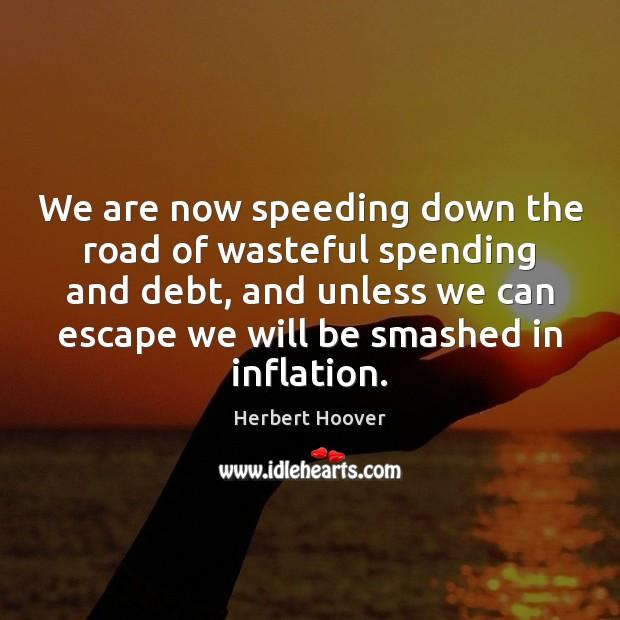 We are now speeding down the road of wasteful spending and debt, Herbert Hoover Picture Quote