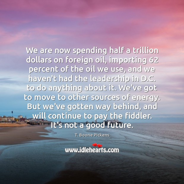 We are now spending half a trillion dollars on foreign oil, importing 62 T. Boone Pickens Picture Quote