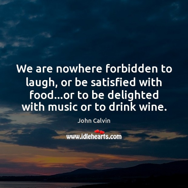 We are nowhere forbidden to laugh, or be satisfied with food…or John Calvin Picture Quote