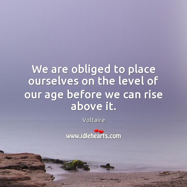 We are obliged to place ourselves on the level of our age before we can rise above it. Voltaire Picture Quote