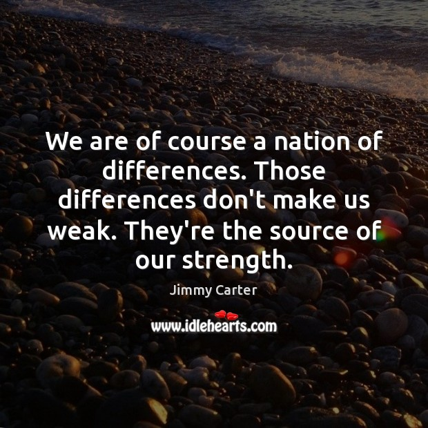 We are of course a nation of differences. Those differences don't make Jimmy Carter Picture Quote