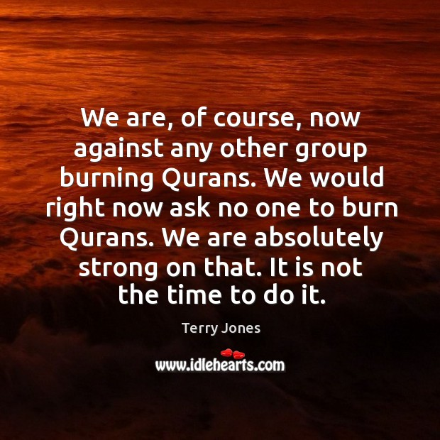 We are, of course, now against any other group burning qurans. Image