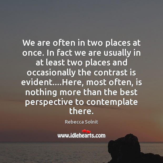 We are often in two places at once. In fact we are Rebecca Solnit Picture Quote