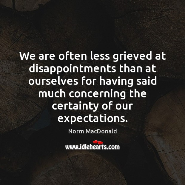 We are often less grieved at disappointments than at ourselves for having Norm MacDonald Picture Quote