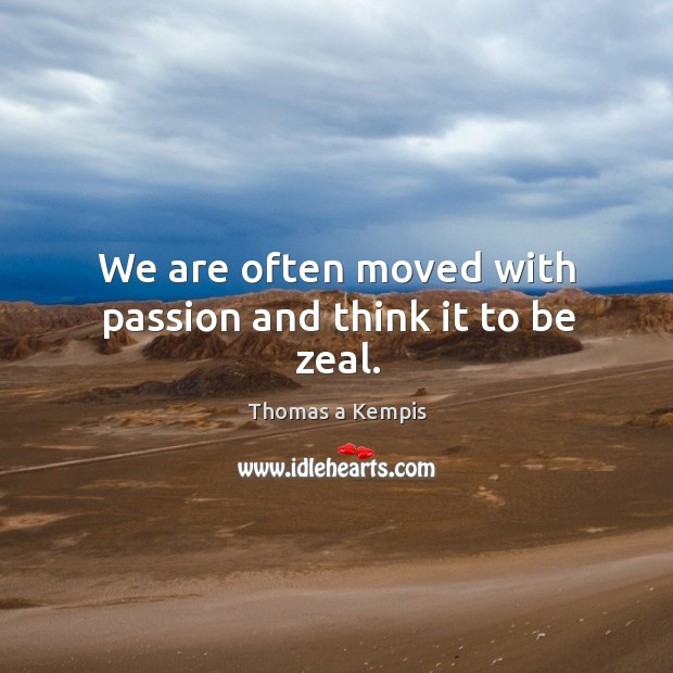 We are often moved with passion and think it to be zeal. Image