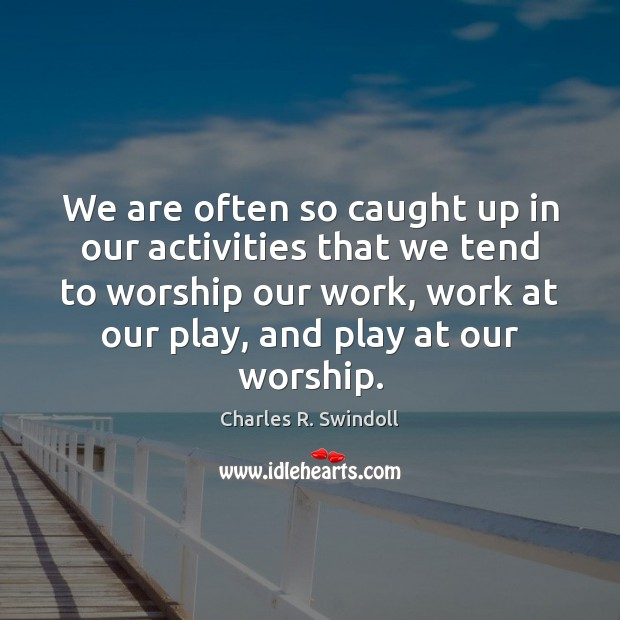We are often so caught up in our activities that we tend Charles R. Swindoll Picture Quote