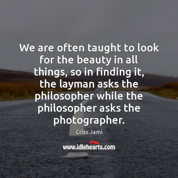 We are often taught to look for the beauty in all things, Criss Jami Picture Quote