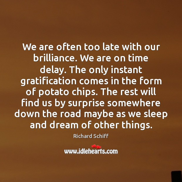 We are often too late with our brilliance. We are on time Richard Schiff Picture Quote