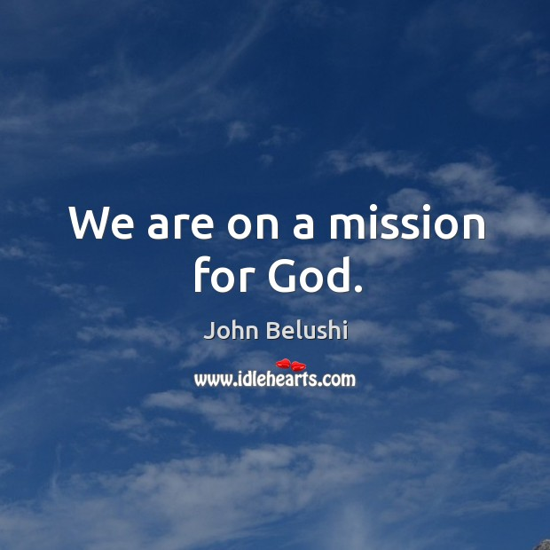 We are on a mission for God. John Belushi Picture Quote