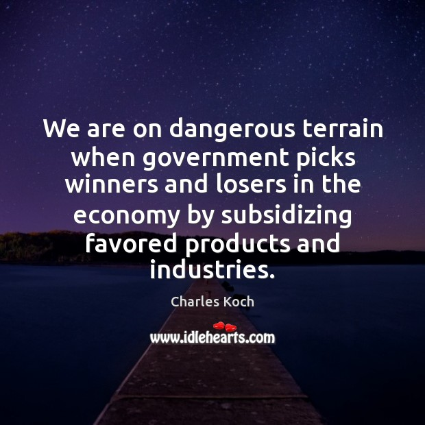 We are on dangerous terrain when government picks winners and losers in Charles Koch Picture Quote