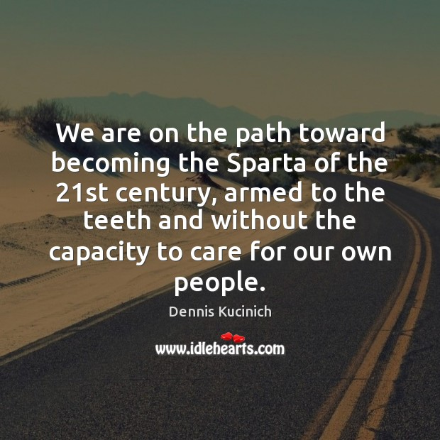 We are on the path toward becoming the Sparta of the 21st Dennis Kucinich Picture Quote
