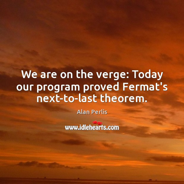 We are on the verge: Today our program proved Fermat's next-to-last theorem. Alan Perlis Picture Quote