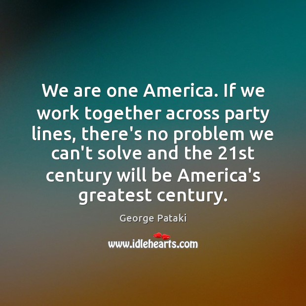 We are one America. If we work together across party lines, there's George Pataki Picture Quote