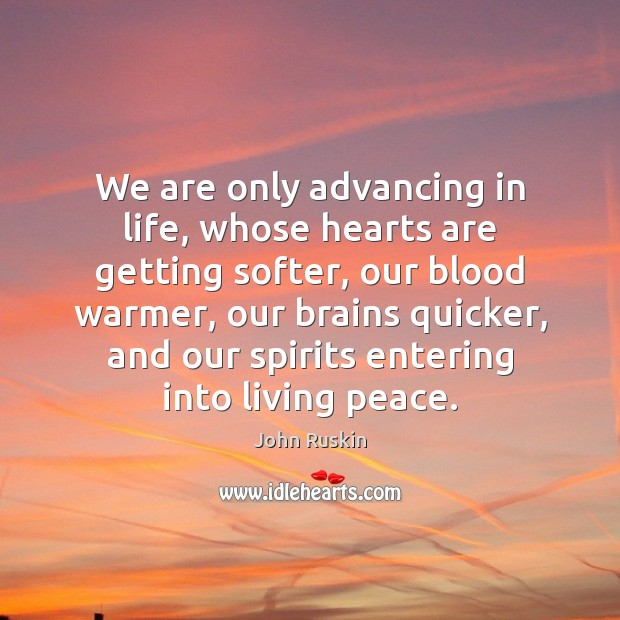 We are only advancing in life, whose hearts are getting softer, our John Ruskin Picture Quote