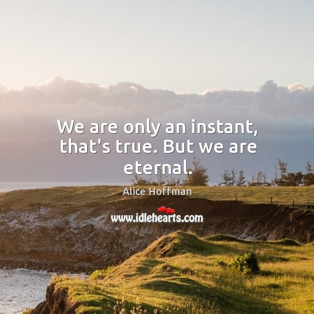 Image, We are only an instant, that's true. But we are eternal.