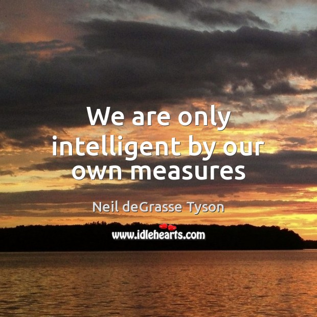 We are only intelligent by our own measures Image