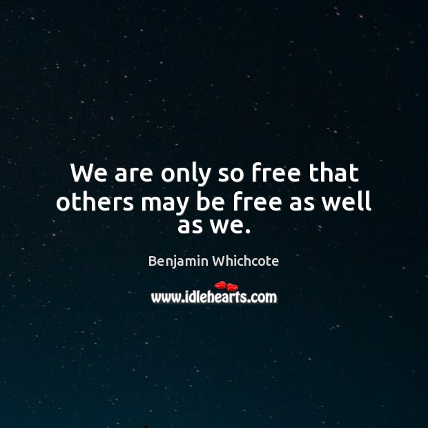 We are only so free that others may be free as well as we. Benjamin Whichcote Picture Quote