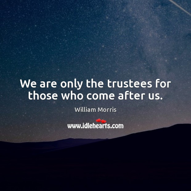 We are only the trustees for those who come after us. William Morris Picture Quote