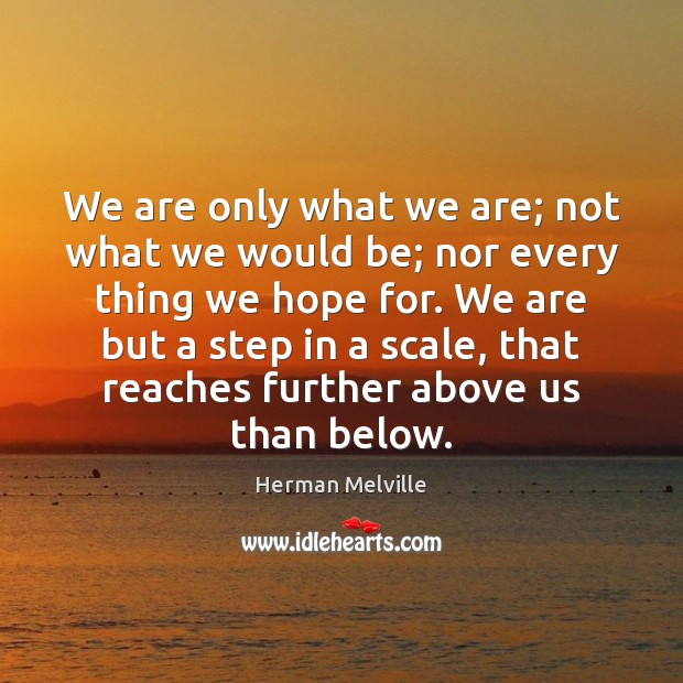 We are only what we are; not what we would be; nor Herman Melville Picture Quote