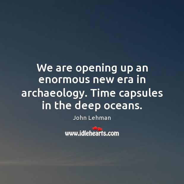 Image, We are opening up an enormous new era in archaeology. Time capsules in the deep oceans.