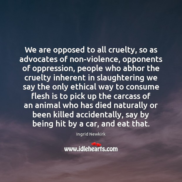 Image, We are opposed to all cruelty, so as advocates of non-violence, opponents